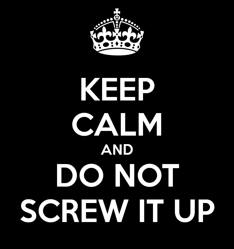 keep calm and do not screw it up